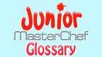 junior masterchef glossary
