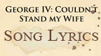 Written on ancient parchment the words, George IV: I Couldn't Stand My Wife, Song Lyrics.